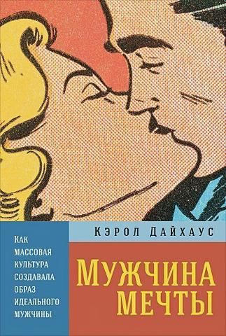 Дайхаус К. - Мужчина мечты: Как массовая культура создавала образ идеального мужчины обложка книги