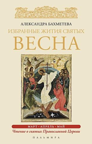 Бахметева А. - Избранные жития Святых. Весна: Март. Апрель. Май обложка книги