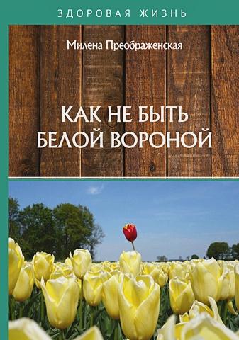 Милена Преображенская - Как не быть белой вороной обложка книги