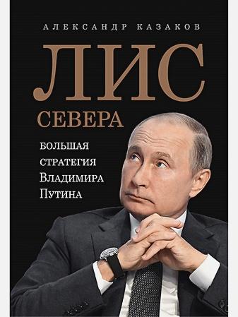 Казаков Александр - Лис Севера.Большая стратегия Владимира Путина обложка книги