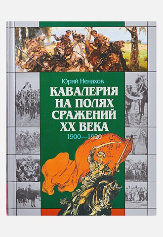 Ненахов Ю.Ю. - Кавалерия на полях сражений ХХ века:1900-1920 обложка книги
