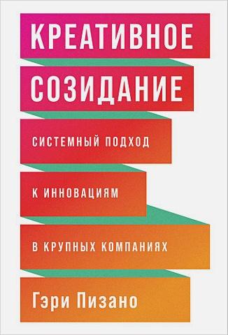 Пизано Г.,Пизано Г. - Креативное созидание: Системный подход к инновациям в крупных компаниях обложка книги
