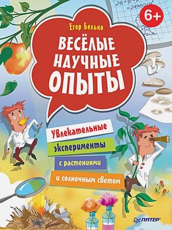 Белько Е А - Весёлые научные опыты. Увлекательные эксперименты с растениями и солнечным светом. 6+ обложка книги