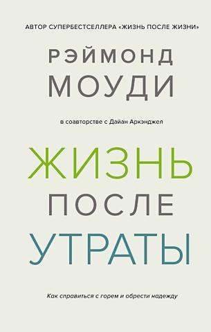 Моуди Р., Аркэнджел Д. - Жизнь после утраты. Как справиться с горем и обрести надежду обложка книги
