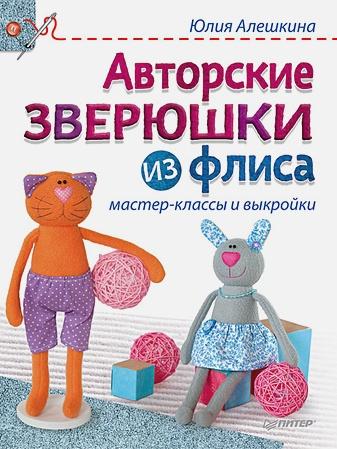 Алешкина Ю А - Авторские зверюшки из флиса: мастер-классы и выкройки обложка книги