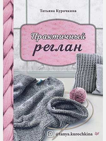 Курочкина Т. А. - Практичный реглан. Универсальная техника бесшовного вязания на спицах обложка книги