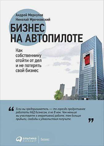 Меркулов А.,Мрочковский Н. - Бизнес на автопилоте: Как собственнику отойти от дел и не потерять свой бизнес обложка книги