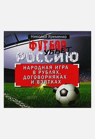 Яременко - Футбол убьет Россию. Народная игра в рублях, договорняках и взятках (на CD диске) обложка книги