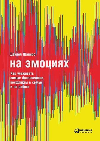 Шапиро Д. - На эмоциях: Как улаживать самые болезненные конфликты в семье и на работе обложка книги