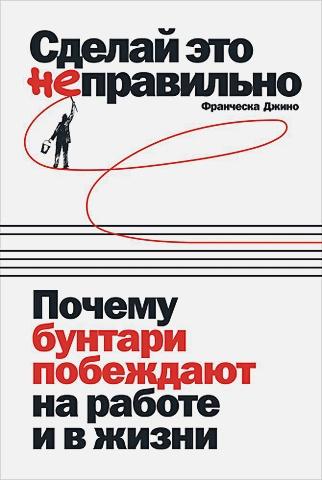Джино Ф. - Сделай это неправильно: Почему бунтари побеждают на работе и в жизни обложка книги