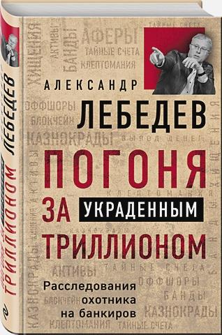 Александр Лебедев - Погоня за украденным триллионом. Расследования охотника на банкиров обложка книги