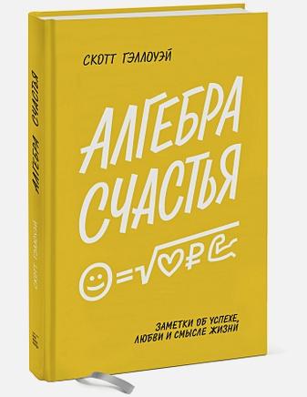 Скотт Гэллоуэй - Алгебра счастья. Заметки об успехе, любви и смысле жизни обложка книги