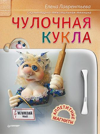 Лаврентьева Е В - Чулочная кукла. Аппетитные магниты Скульптурно-текстильная техника обложка книги