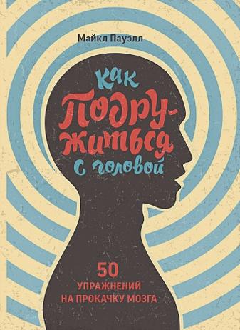 Майкл Пауэлл - Как подружиться с головой. 50 упражнений на прокачку мозга обложка книги