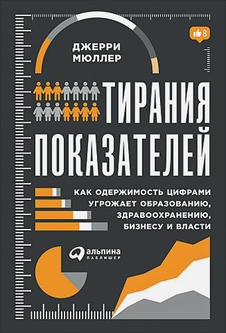 Мюллер Д. - Тирания показателей: Как одержимость цифрами угрожает образованию, здравоохранению, бизнесу и власти обложка книги