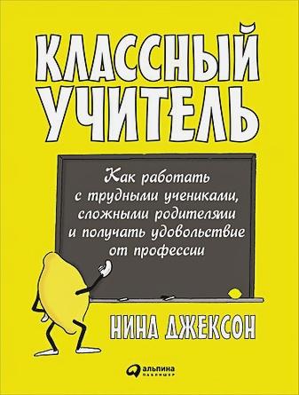 Джексон Н. - Классный учитель: Как работать с трудными учениками, сложными родителями и получать удовольствие от профессии  обложка книги