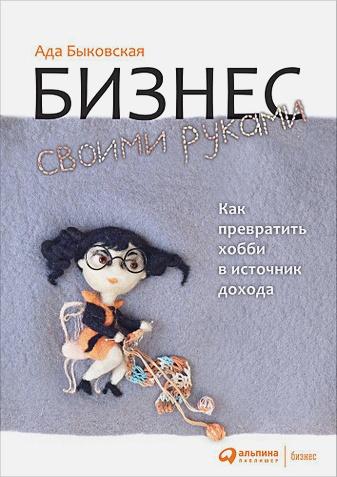 Быковская А. - Бизнес своими руками: Как превратить хобби в источник дохода обложка книги