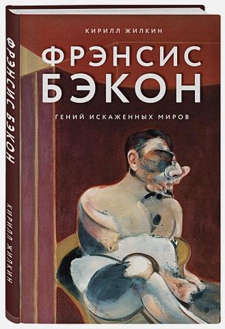 Кирилл Жилкин - Фрэнсис Бэкон. Гений искаженных миров обложка книги