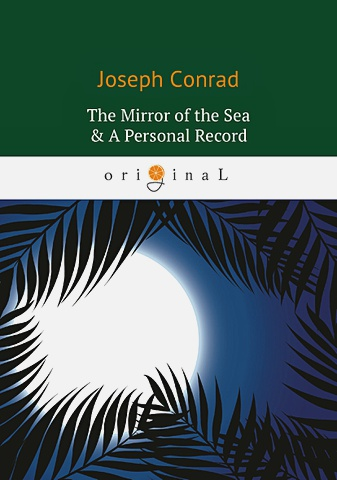 Conrad J. - The Mirror of the Sea & A Personal Record = Зеркало морей; Личный рекорд: романы на англ.яз обложка книги