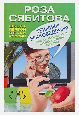 Сябитова Р.Р. - Техники браковедения. Ловушки, приемы, роли хитрой и мудрой женщины обложка книги