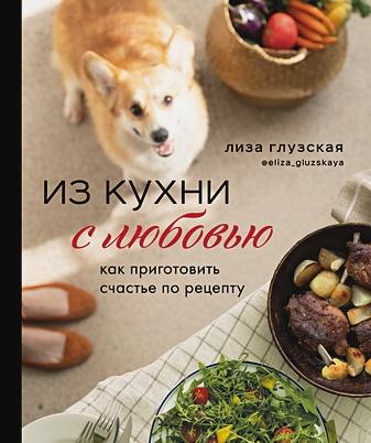 Глузская Елизавета Андреевна - Из кухни с любовью! Как приготовить счастье по рецепту (с автографом) обложка книги