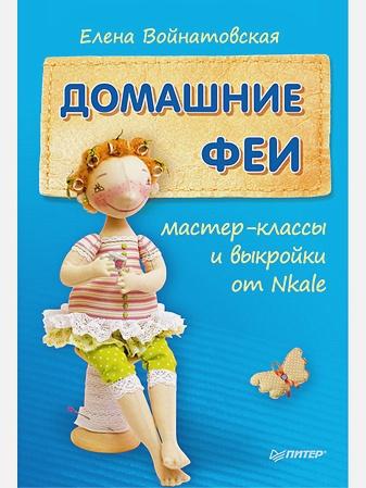 Войнатовская Е Г - Домашние феи: мастер-классы и выкройки от Nkale обложка книги