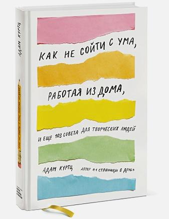Адам Куртц - Как не сойти с ума, работая из дома, и еще 103 совета для творческих людей обложка книги