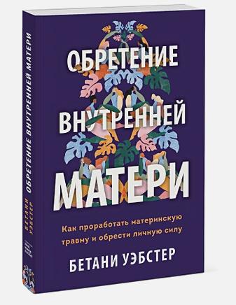 Бетани Уэбстер - Обретение внутренней матери. Как проработать материнскую травму и обрести личную силу обложка книги