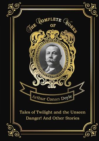 Doyle A.C. - Tales of Twilight and the Unseen and Danger! And Other Stories = Рассказы о сумрачном и невидимом и Опасность! И другие истории: на англ.яз обложка книги