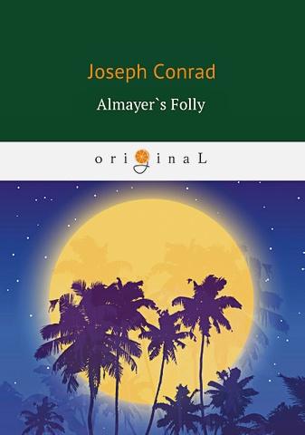 Conrad J. - Almayer`s Folly = Глупость Альмайера: роман на англ.яз обложка книги