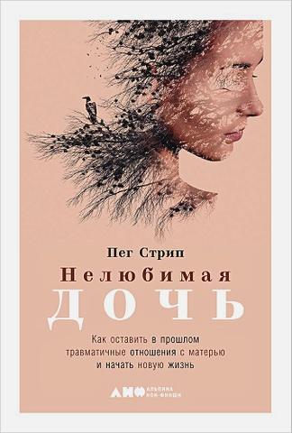 Стрип П. - Нелюбимая дочь. Как оставить в прошлом травматичные отношения с матерью и начать новую жизнь обложка книги
