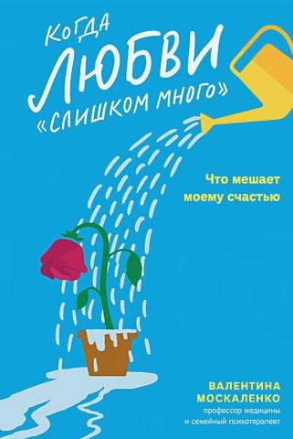 Валентина Москаленко - Когда любви «слишком много». Что мешает моему счастью обложка книги