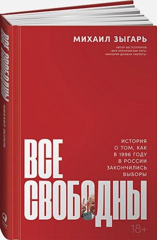 Зыгарь М.,Зыгарь М. - Все свободны: История о том, как в 1996 году в России закончились выборы обложка книги
