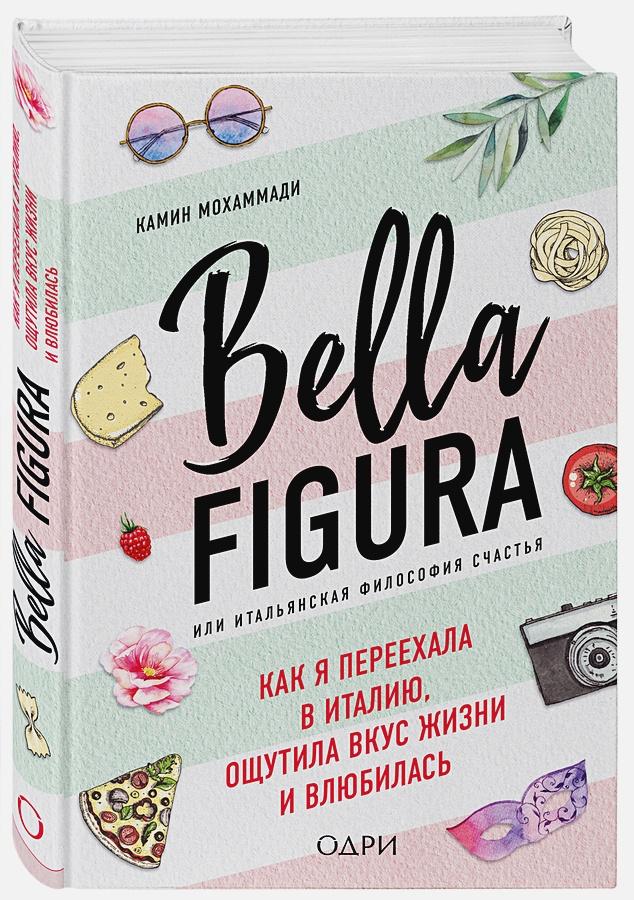 Мохаммади Камин - Bella Figura, или Итальянская философия счастья. Как я переехала в Италию, ощутила вкус жизни и влюбилась обложка книги
