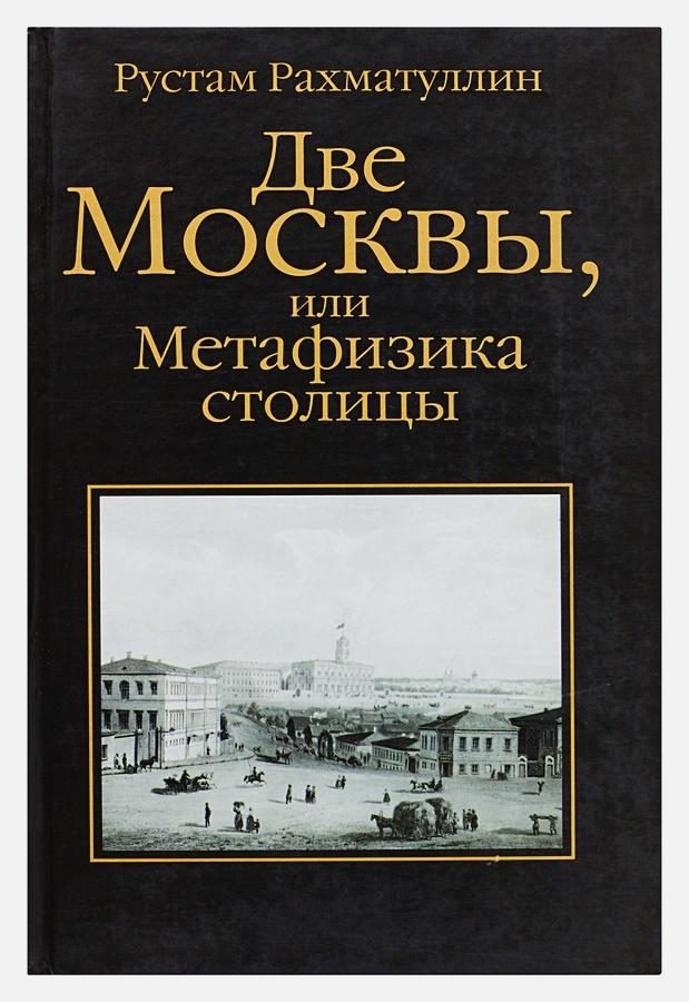 Рахматуллин Рустам - Две Москвы, или Метафизика столицы обложка книги