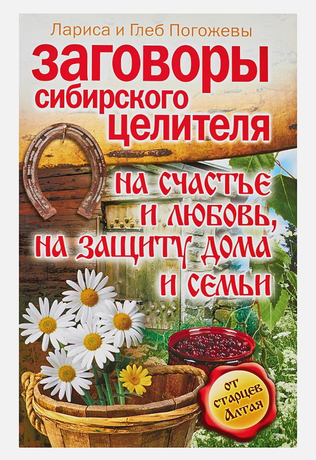 Заговоры сибирского целителя на счастье и любовь, на защиту дома и семьи Погожева Лариса