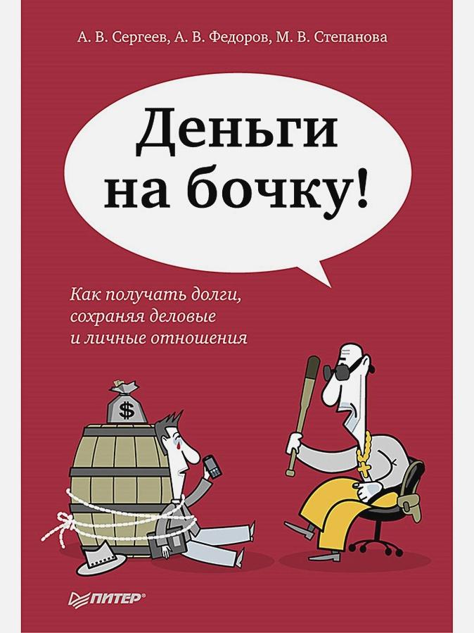 Сергеев А В - Деньги на бочку! Как получать долги, сохраняя деловые и личные отношения обложка книги