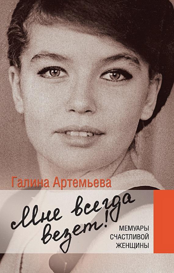 Артемьева Галина - Мне всегда везет! Мемуары счастливой женщины обложка книги