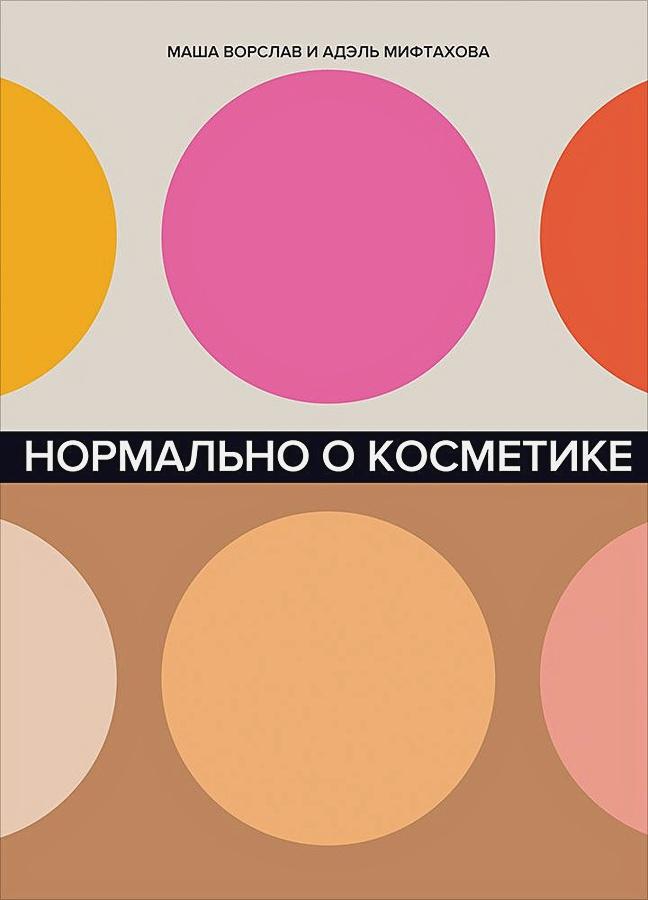 Ворслав М.,Мифтахова А. - Нормально о косметике: Как разобраться в уходе и макияже и не сойти с ума обложка книги