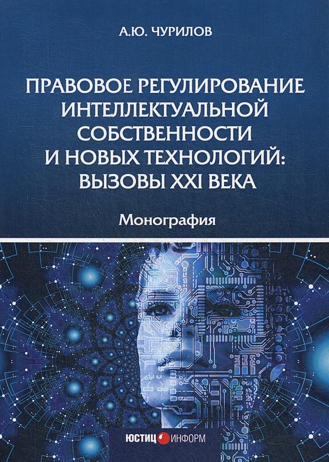 Чурилов А.Ю. - Правовое регулирование интеллектуальной собственности и новых технологий: вызовы XXI века: монография обложка книги