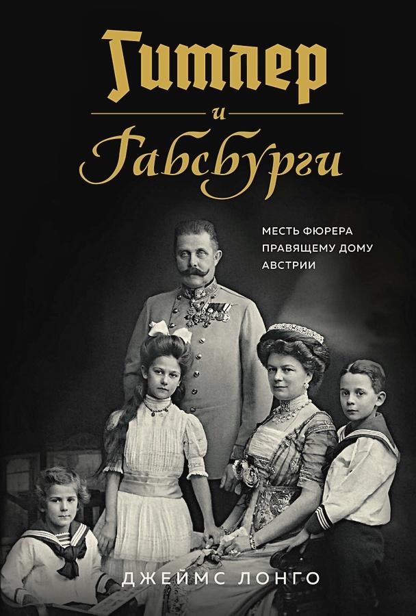 Лонго Дж. - Гитлер и Габсбурги. Месть фюрера правящему дому Австрии обложка книги