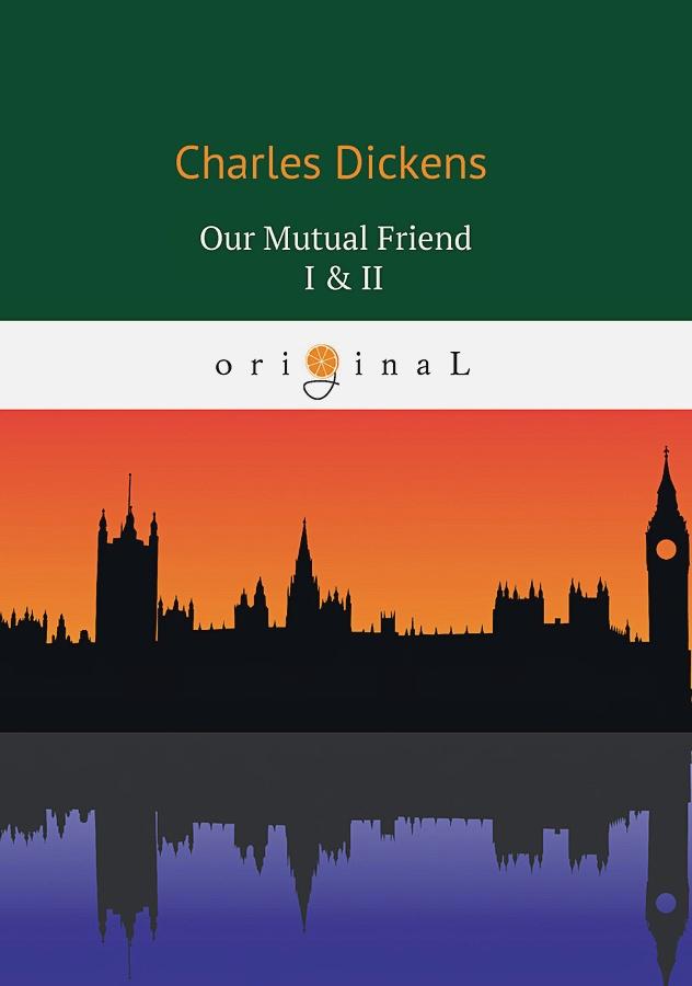 Dickens C. - Our Mutual Friend I & II = Наш общий друг 1, 2: на англ.яз обложка книги