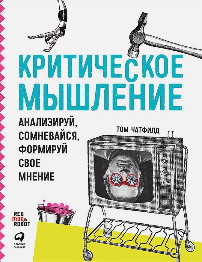 Чатфилд Т. - Критическое мышление: Анализируй, сомневайся, формируй свое мнение (обложка) обложка книги