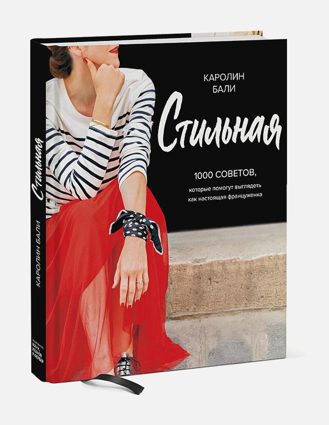Стильная. 1000 советов, которые помогут выглядеть как настоящая француженка Каролин Бали