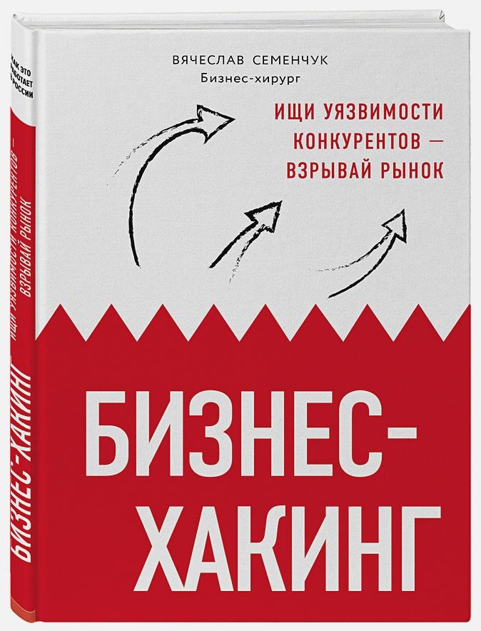 Семенчук Вячеслав Владимирович - Бизнес-хакинг. Ищи уязвимости конкурентов — взрывай рынок обложка книги