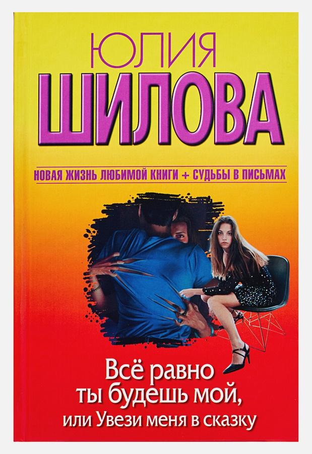 Юлия Шилова - Все равно ты будешь мой, или Увези меня в сказку обложка книги