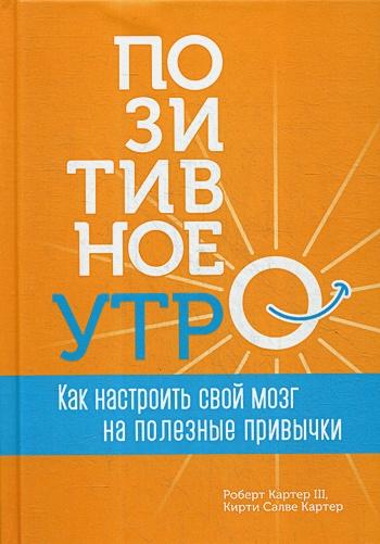 Картер Ш.Р, Картер К.С. - Позитивное утро Как настроить свой мозг на полезные привычки (Картер Ш.Р,Картер К.С. ) обложка книги