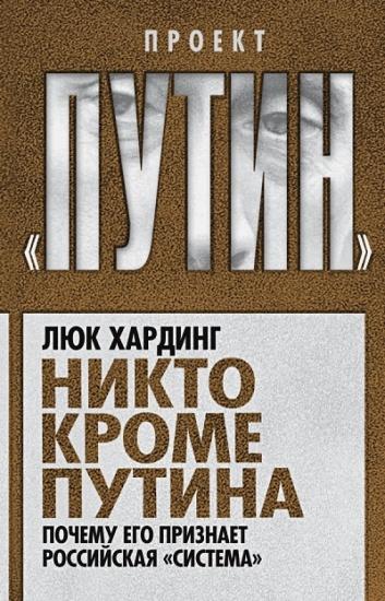 Люк Хардинг - Никто кроме Путина. Почему его признает российская «система» обложка книги