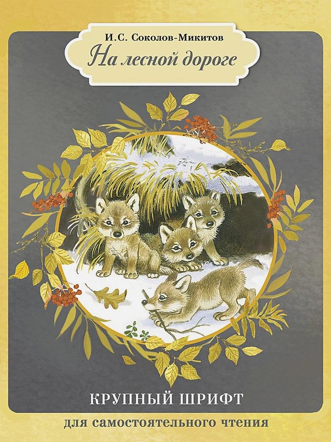 Соколов-Микитов - КРУПНЫЙ ШРИФТ для самостоятельного чтения. На лесной дороге обложка книги