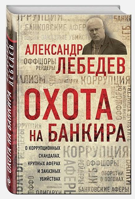 Александр Лебедев - Охота на банкира. О коррупционных скандалах, крупных аферах и заказных убийствах обложка книги